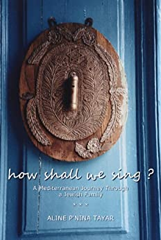 How Shall We Sing? : A Mediterranean Journey Through a Jewish Family by [Tayar, Aline P'nina]
