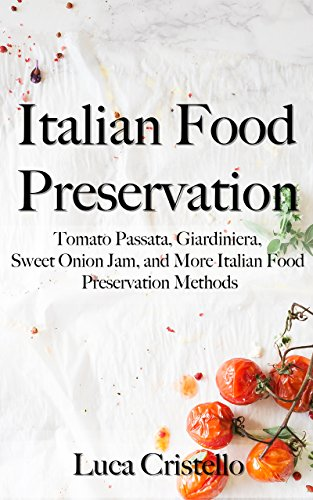 Italian Food Preservation: Tomato Passata, Giardiniera, Sweet Onion Jam, and More Italian Food Preservation Methods by Luca Cristello