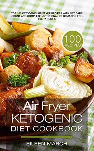Air Fryer Ketogenic Diet Cookbook: Top 100 Ketogenic Air Fryer Recipes with Net Carb Count and Complete Nutritional Information for Every Recipe by Eileen March