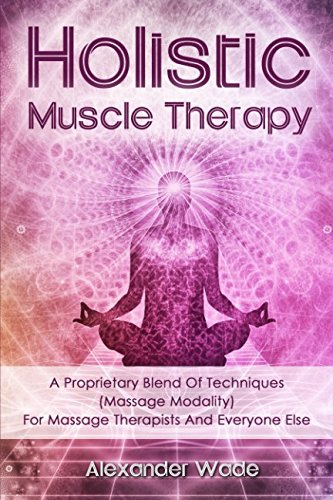 Holistic Muscle Therapy: A Proprietary Blend Of Techniques (Massage Modality) For Massage Therapists And Everyone Else ()