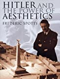 Hitler and the Power of Aesthetics, Frederic Spotts, 1585675075