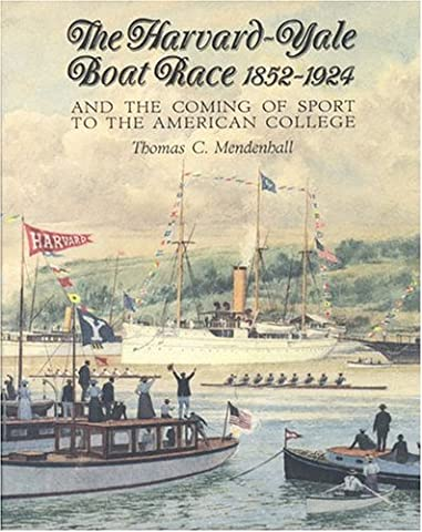 The Harvard Yale Boat Race 1852-1924: And the Coming of Sport to the American College by Thomas C. Mendenhall