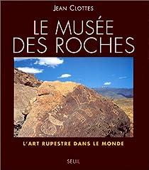 LE MUSEE DES ROCHES. L'art rupestre dans le monde par Clottes