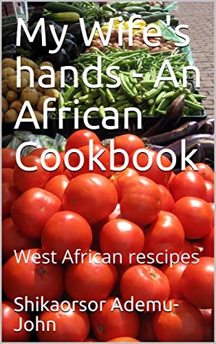 My Wife's hands - An African Cookbook: West African rescipes (Awujoh Book 101) by Shikaorsor  Ademu-John, Rita  Ademu-John