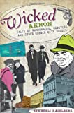 Wicked Akron: Tales of Rumrunners, Mobsters and Other Rubber City Rogues