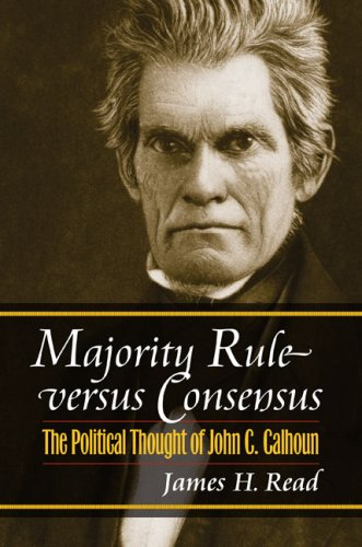 Majority Rule versus Consensus: The Political Thought of John C. Calhoun (American Political Thought)