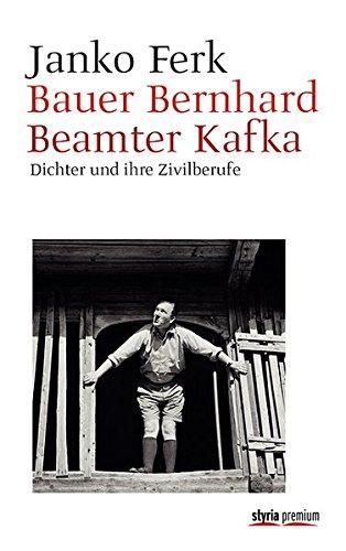 Bauer Bernhard. Beamter Kafka: Dichter und ihre Zivilberufe
