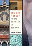 The Art Museum from Boullée to Bilbao, McClellan, Andrew, 0520251261