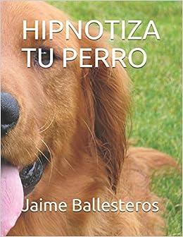Hipnotiza tu Perro: Cambia Malos Hábitos (Spanish Edition): Jaime ...