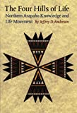 The Four Hills of Life : Northern Arapaho Knowledge and Life Movement, Anderson, Jeffrey D. and Anderson, Jeffrey, 0803260210
