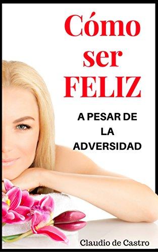 Cómo ser FELIZ a pesar de la ADVERSIDAD: Grandes Testimonios de FE (Libros que INSPIRAN) (Spanish Edition)