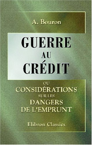 Guerre au crédit, ou Considérations sur les dangers de l'emprunt (French Edition) by Adamant Media Corporation