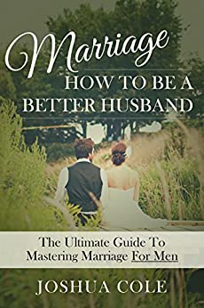 Marriage: How To Be A Better Husband: The Ultimate Guide To ...