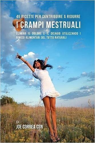46 Ricette per contribuire a ridurre i crampi mestruali: Elimina il dolore e il disagio utilizzando i rimedi alimentari del tutto naturali (Italian ...