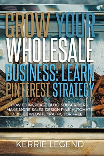 Grow Your Wholesale Business: Learn Pinterest Strategy: How to Increase Blog Subscribers, Make More Sales, Design Pins, Automate & Get Website Traffic for Free