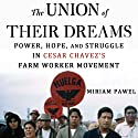The Union of their Dreams: Power, Hope, and Struggle in Cesar Chavez's Farm Worker Movement Audiobook by Miriam Pawel Narrated by Roxanne Hernandez