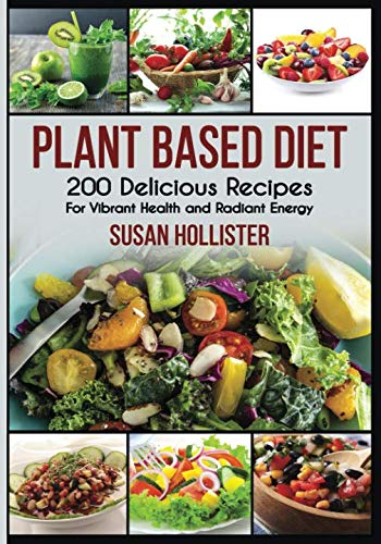 Plant Based Diet: 200 Delicious Recipes For Vibrant Health and Radiant Energy (Delicious Plant Based Diet Recipe Cookbook for Vibrant Health, Weight Loss  and Energy)