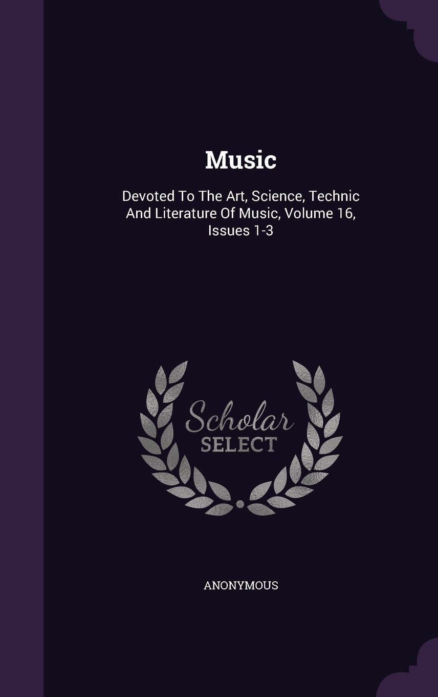 Music: Devoted To The Art, Science, Technic And Literature Of Music, Volume 16, Issues 1-3 pdf epub