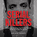 Serial Killers: Shocking, Gripping True Crime Stories of the Most Evil Murderers | Brian Innes