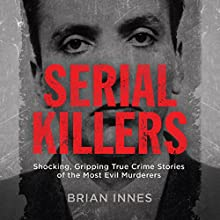 Serial Killers: Shocking, Gripping True Crime Stories of the Most Evil Murderers Audiobook by Brian Innes Narrated by David John