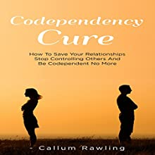 Codependency Cure: How to Save Your Relationships, Stop Controlling Others and Be Codependent No More Audiobook by Callum Rawling Narrated by Roland Purdy