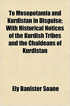 To Mesopotamia and Kurdistan in Disguise; With Historical Notices of the Kurdish Tribes and the Chaldeans of Kurdistan