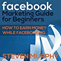Facebook Marketing Guide for Beginners: How to Earn Money While Facebooking Audiobook by Steven Murphy Narrated by Jon Filipko