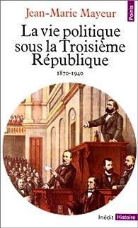 La vie politique sous la Troisième République, 1870-1940 par Jean-Marie Mayeur