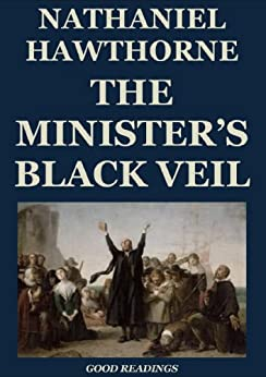 the ministers black veil by nathaniel hawthorne english literature essay The ministers black veil and the cask of amontillado fall under the romantic literary movement as hawthorne and poe were dark romantics who wrote about the human condition and human nature hawthorne and poe believed that humanity was an evil creature, continuously plagued with sin, guilt, and morbidity, for example montressor's action of.