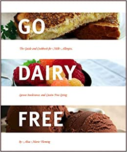 Go dairy free the guide and cookbook for milk allergies lactose go dairy free the guide and cookbook for milk allergies lactose intolerance and casein free living alisa marie fleming 9780979128622 amazon books forumfinder Gallery
