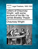 Letters of Chauncey Wright : with some account of his life / by James Bradley Thayer, Chauncey Wright, 1240081545