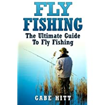 Fly Fishing: The Ultimate Guide To Fly Fishing