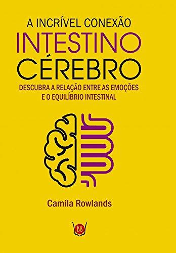 A Incrível Conexão Intestino Cérebro. Descubra a Relação Entre as Emoções e o Equilíbrio Intestinal