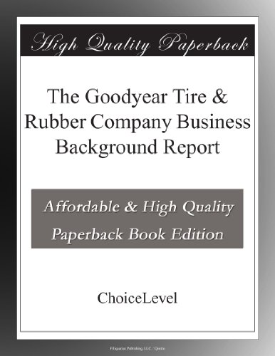 The Goodyear Tire & Rubber Company Business Background Report - Goodyear Tire Rubber Company