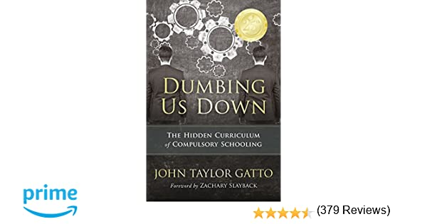 Amazon dumbing us down the hidden curriculum of compulsory amazon dumbing us down the hidden curriculum of compulsory schooling 9780865718548 john taylor gatto zachary slayback books fandeluxe Gallery