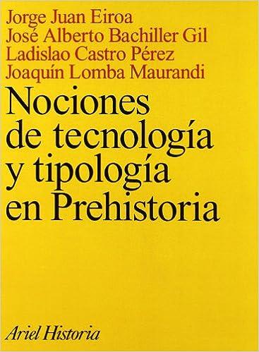 Nociones de tecnología y tipología en Prehistoria Ariel Historia: Amazon.es: Eiroa, Jorge J., Bachiller Gil, José Alberto, Castro Pérez, Ladislao, Lomba Maurandi, Joaquín: Libros