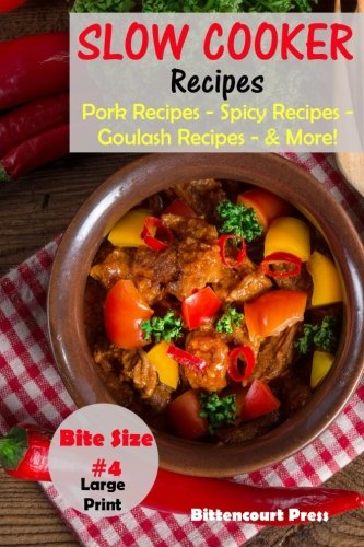 Slow Cooker Recipes - Bite Size #4: Pork Recipes – Spicy Recipes – Goulash Recipes - & More! (Slow Cooker Bite Size) (Volume 4) by Bittencourt Press