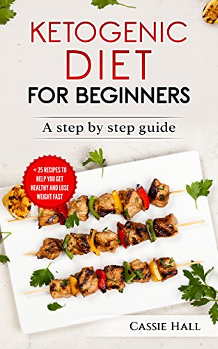 Ketogenic Diet For Beginners:  The Step By Step Guide and 25 Recipes to Help You Get Healthy and Lose Weight Fast (Cookbook, Easy Recipes, Keto Diet, Ketosis, Weight Loss, ) by Cassie Hall