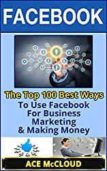 Facebook: The Top 100 Best Ways To Use Facebook For Business, Marketing, & Making Money (Facebook Marketing, Facebook For Business, Business Marketing With Social Media) (English Edition)