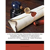 A   System of Natural Philosophy: In Which Are Explained the Principles of Mechanics, Hydrostatics, Hydraulics, Pneumatics, Acoustics, Optics ...: Ill