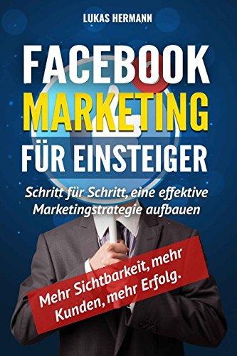 Facebook Marketing für Einsteiger: Schritt für Schritt, eine effektive Marketingstrategie aufbauen. Mehr Sichtbarkeit, mehr Kunden, mehr Erfolg