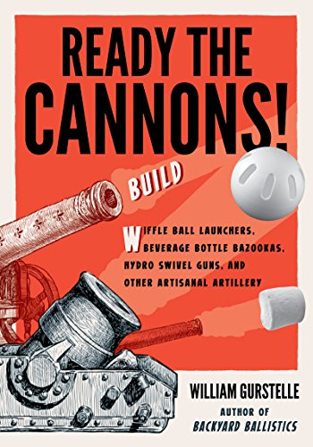 Ready the Cannons!: Build Wiffle Ball Launchers, Beverage Bottle Bazookas, Hydro Swivel Guns, and Other Artisanal Artillery by [Gurstelle, William]