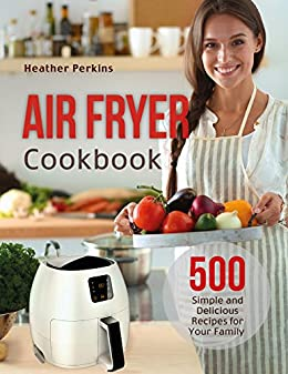 Air Fryer Cookbook: 500 Simple and Delicious Recipes for Your Family by [Perkins, Heather]