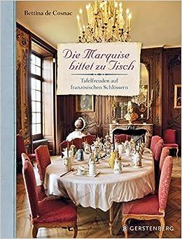 Die Marquise Bittet Zu Tisch Tafelfreuden Auf Franzosischen Schlossern Amazon De Bettina De Cosnac Estelle De Talhouet Roy Bucher