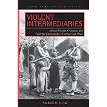 Violent Intermediaries: African Soldiers, Conquest, and Everyday Colonialism in German East Africa
