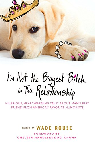 I'm Not the Biggest Bitch in This Relationship: Hilarious, Heartwarming Tales About Man's Best Friend from America's Favorite (Funny Halloween Story Ideas)