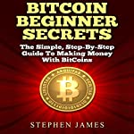 BitCoin Beginner Secrets: The Simple Step-by-Step Guide to Making Money with BitCoins   Stephen James