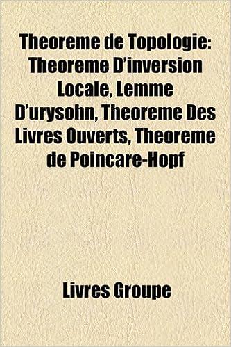 Livre gratuits Thorme de Topologie: Thorme D'Inversion Locale, Lemme D'Urysohn, Thorme Des Livres Ouverts, Thorme de Poincar-Hopf pdf, epub