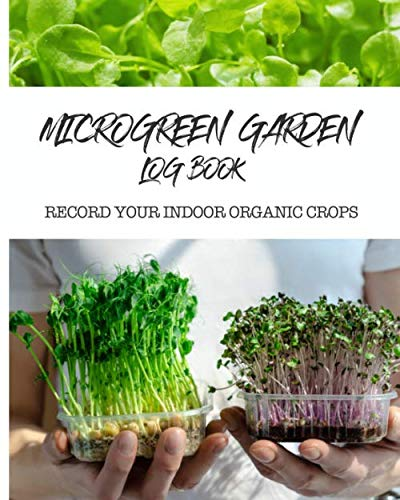 Microgreen Garden Log Book: Record your organic indoor crops