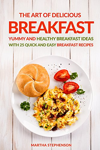 The Art of Delicious Breakfast: Yummy and Healthy Breakfast